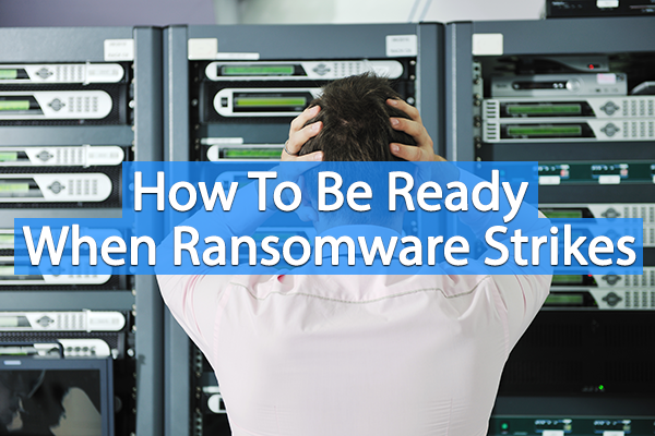 How to be Ready when Ransomware Strikes